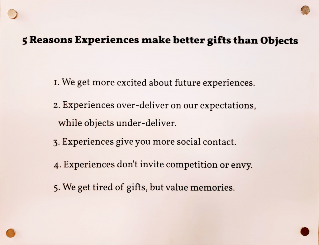 5 reasons experiences make better gifts than objects. we get more excited about future experiences. experiences over-deliver on our expectations while objects under-deliver. experiences give you more social contact. experiences don't invite competition or envy. we get tired of gifts but value memories.